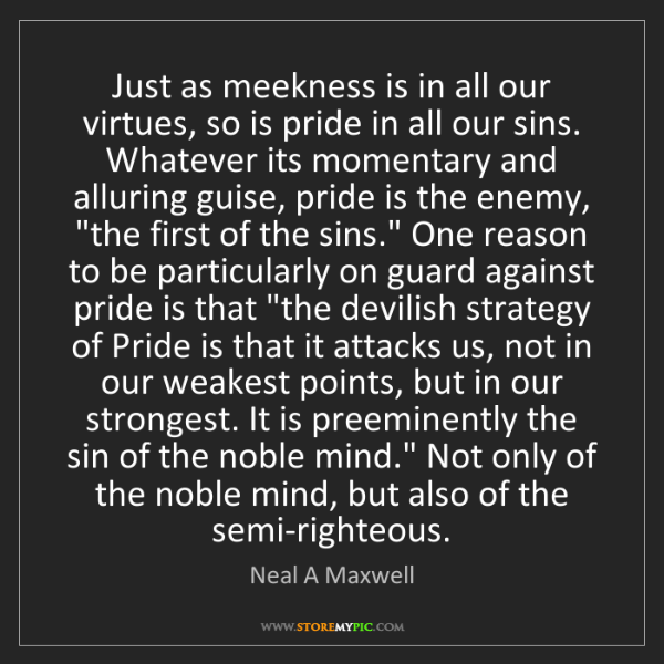 Neal A Maxwell: Just as meekness is in all our virtues, so is pride in...