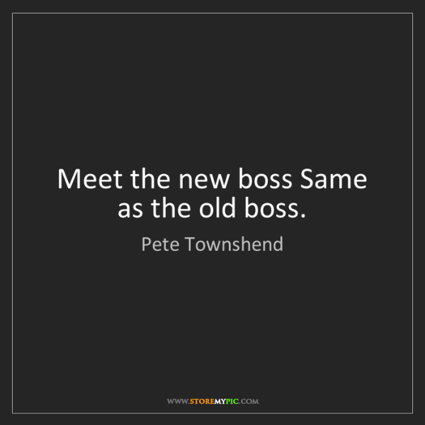 Pete Townshend: Meet the new boss Same as the old boss.