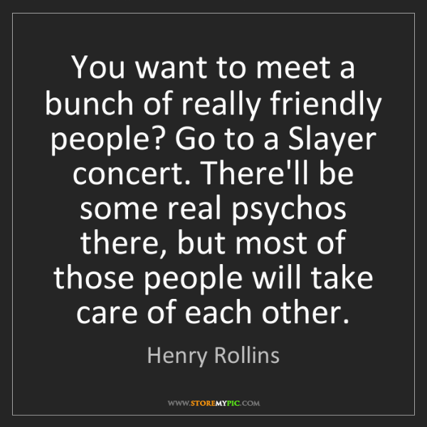 Henry Rollins: You want to meet a bunch of really friendly people? Go...