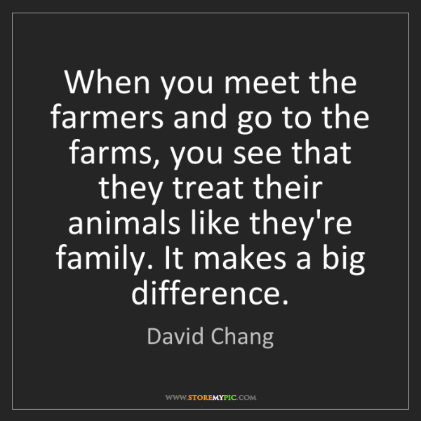 David Chang: When you meet the farmers and go to the farms, you see...