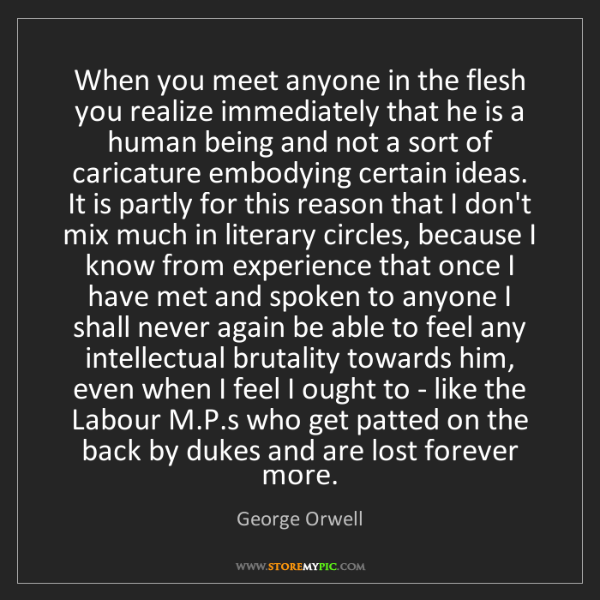 George Orwell: When you meet anyone in the flesh you realize immediately...