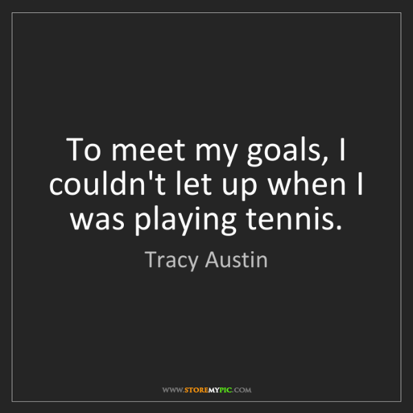 Tracy Austin: To meet my goals, I couldn't let up when I was playing...