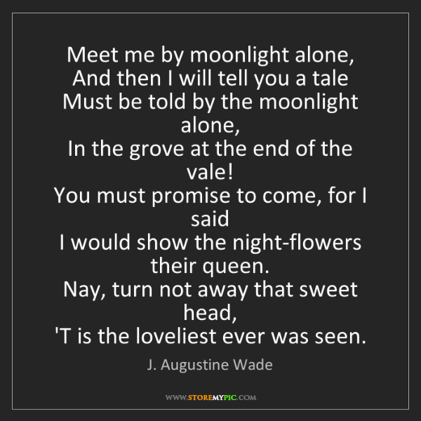 J. Augustine Wade: Meet me by moonlight alone,   And then I will tell you...