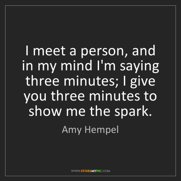 Amy Hempel: I meet a person, and in my mind I'm saying three minutes;...