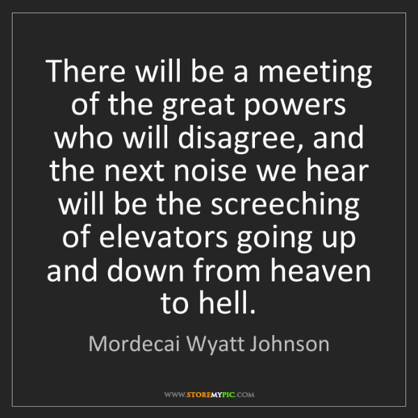 Mordecai Wyatt Johnson: There will be a meeting of the great powers who will...