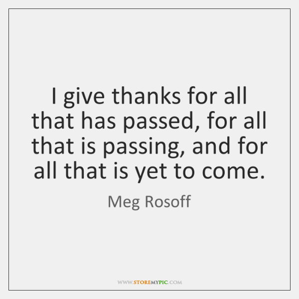 I give thanks for all that has passed, for all that is ...