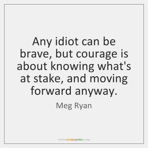 Any idiot can be brave, but courage is about knowing what's at ...