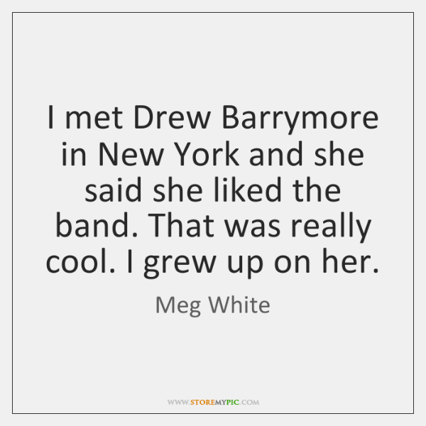 I met Drew Barrymore in New York and she said she liked ...