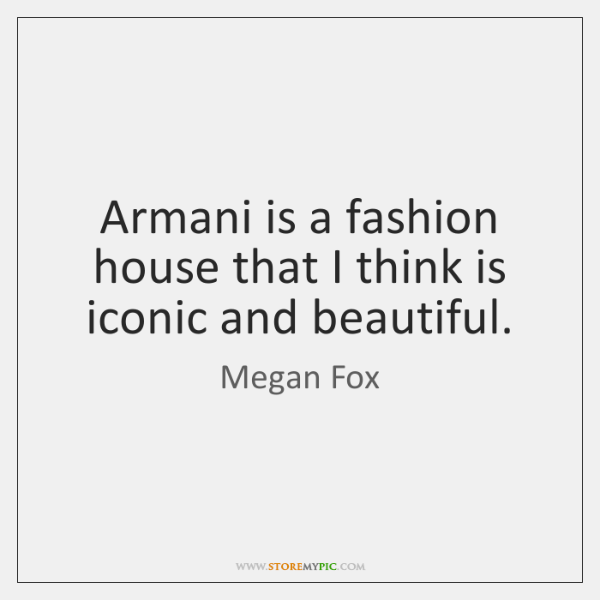 Armani is a fashion house that I think is iconic and beautiful.