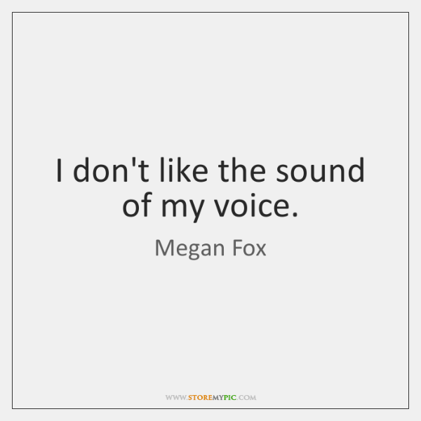 I don't like the sound of my voice.