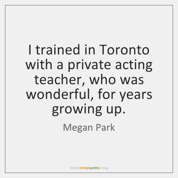 I trained in Toronto with a private acting teacher, who was wonderful, ...