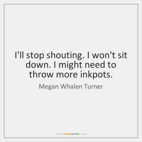 I'll stop shouting. I won't sit down. I might need to throw ...