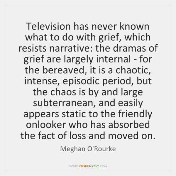 Television has never known what to do with grief, which resists narrative: ...