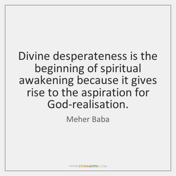 Divine desperateness is the beginning of spiritual awakening because it gives rise ...