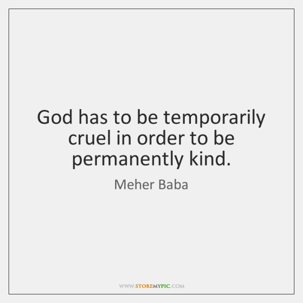 God has to be temporarily cruel in order to be permanently kind.