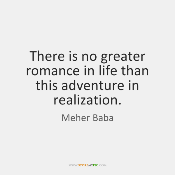 There is no greater romance in life than this adventure in realization.