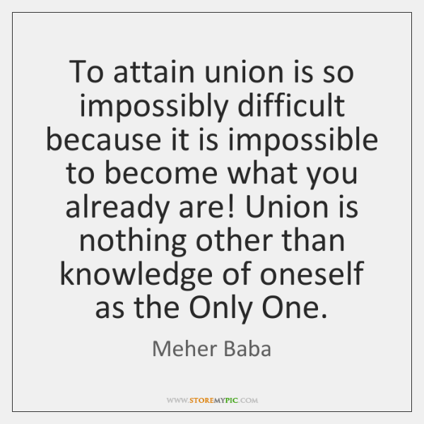 To attain union is so impossibly difficult because it is impossible to ...