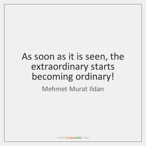 As soon as it is seen, the extraordinary starts becoming ordinary!