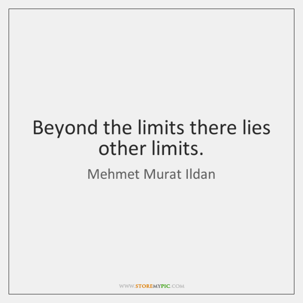 Beyond the limits there lies other limits.