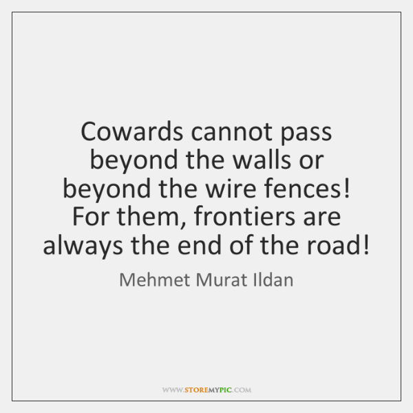 Cowards cannot pass beyond the walls or beyond the wire fences! For ...
