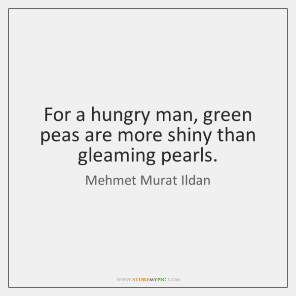 For a hungry man, green peas are more shiny than gleaming pearls.