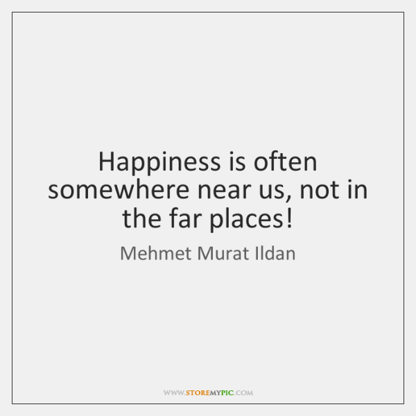 Happiness is often somewhere near us, not in the far places!
