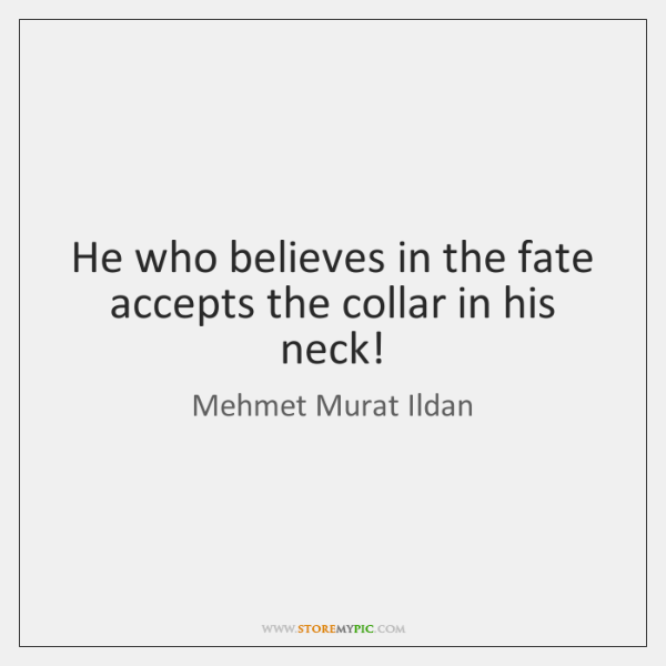He who believes in the fate accepts the collar in his neck!