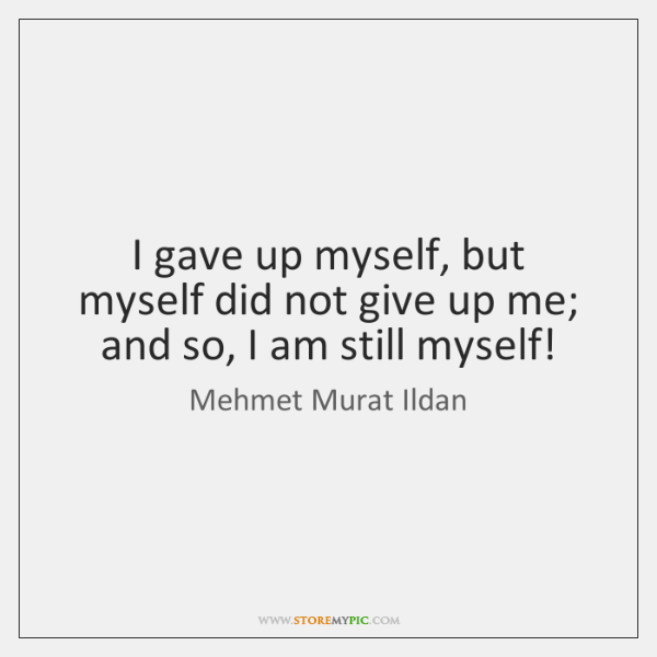 I gave up myself, but myself did not give up me; and ...