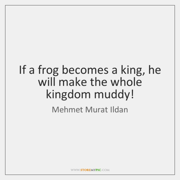 If a frog becomes a king, he will make the whole kingdom ...