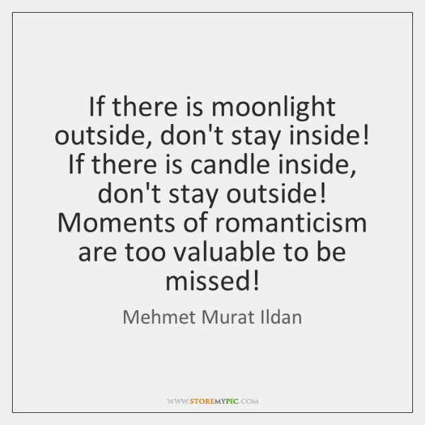 If there is moonlight outside, don't stay inside! If there is candle ...