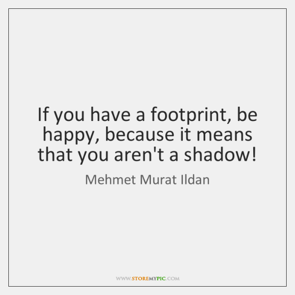 If you have a footprint, be happy, because it means that you ...
