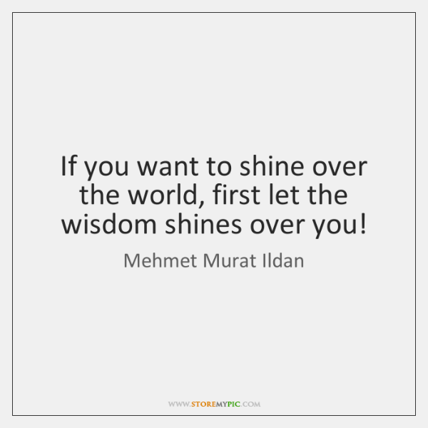 If you want to shine over the world, first let the wisdom ...