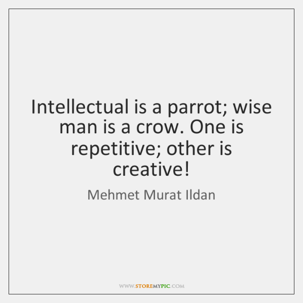 Intellectual is a parrot; wise man is a crow. One is repetitive; ...