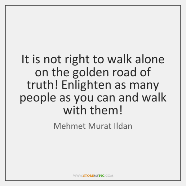 It is not right to walk alone on the golden road of ...