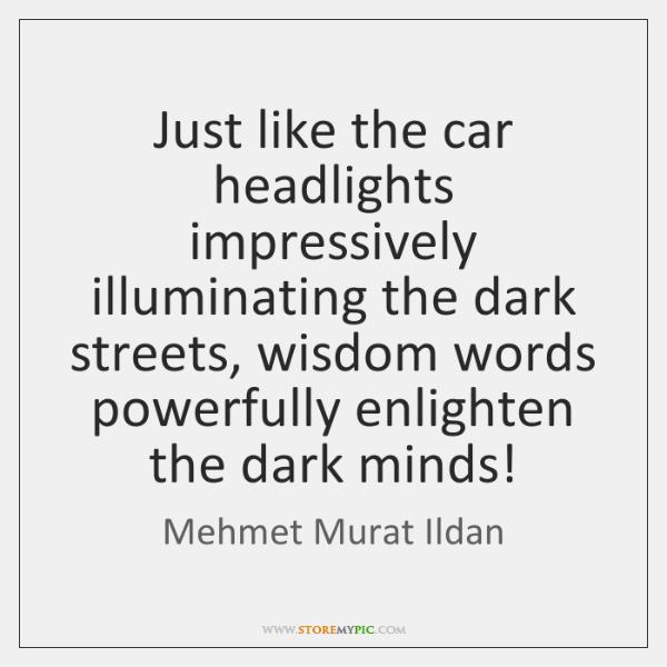 Just like the car headlights impressively illuminating the dark streets, wisdom words ...
