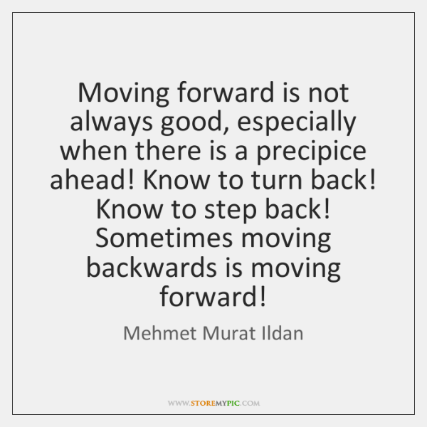 Moving forward is not always good, especially when there is a precipice ...