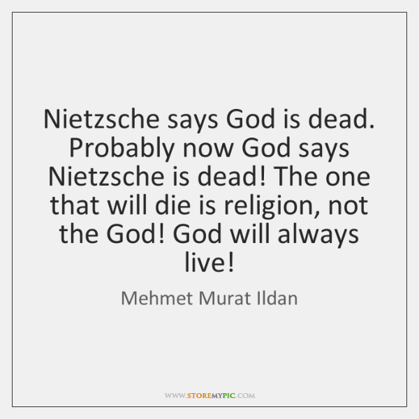 Nietzsche says God is dead. Probably now God says Nietzsche is dead! ...