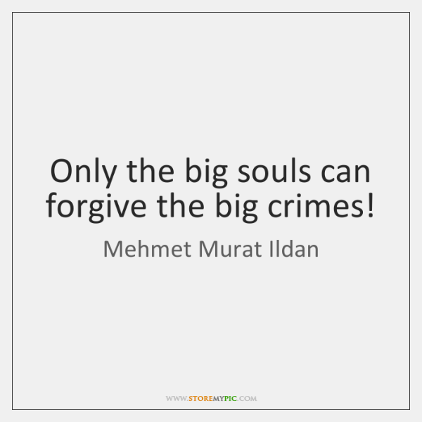 Only the big souls can forgive the big crimes!