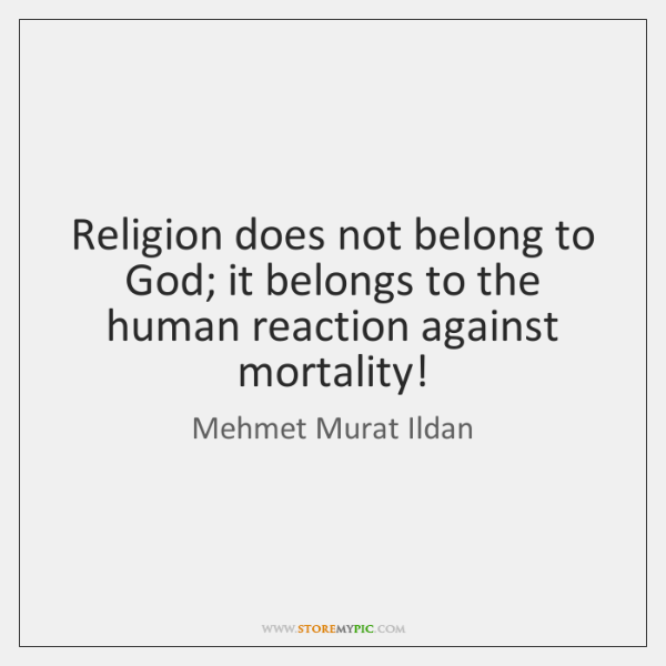 Religion does not belong to God; it belongs to the human reaction ...
