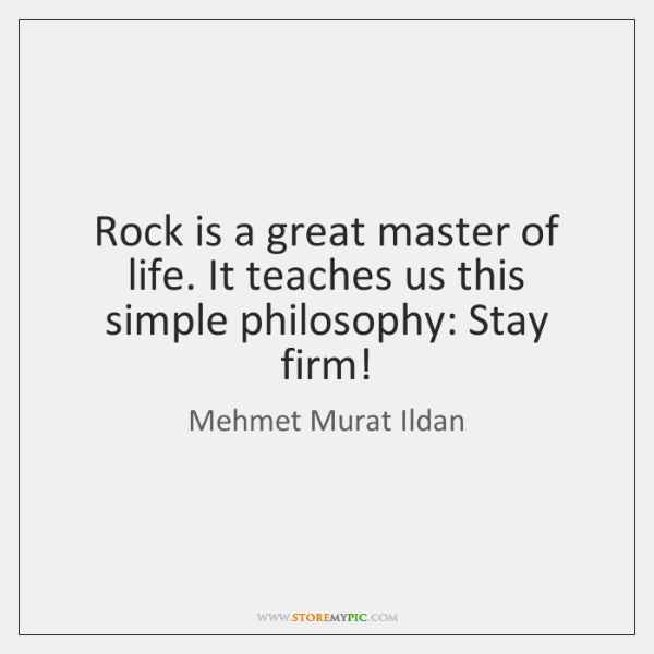 Rock is a great master of life. It teaches us this simple ...