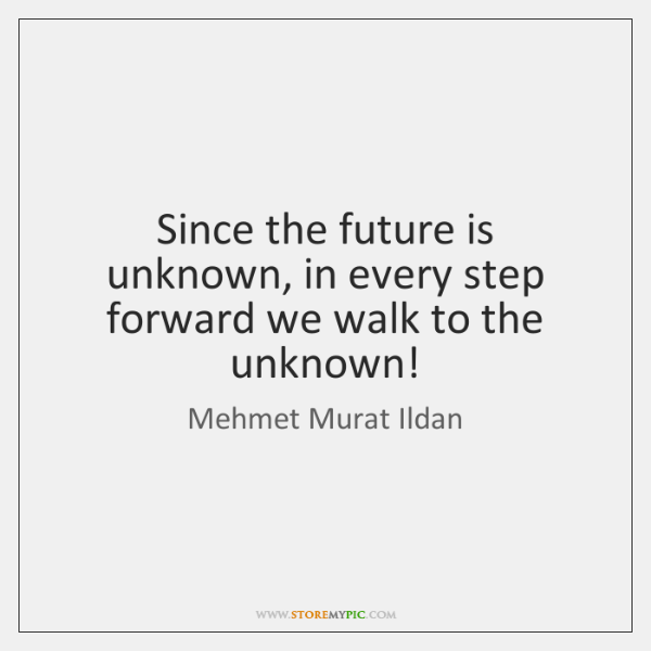 Since the future is unknown, in every step forward we walk to ...