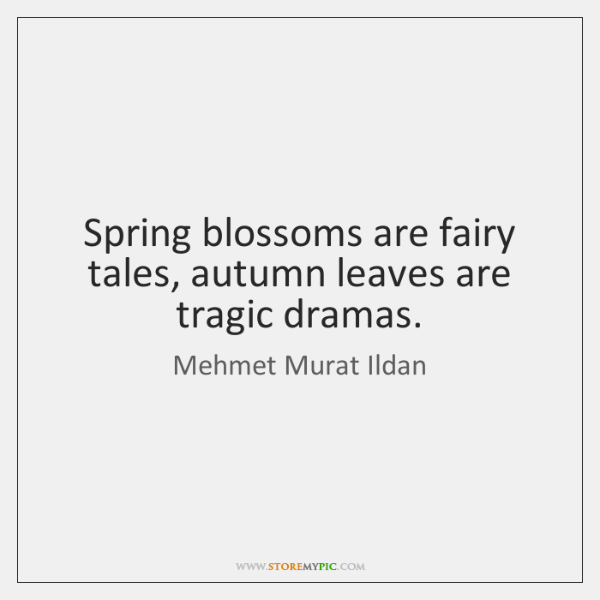 Spring blossoms are fairy tales, autumn leaves are tragic dramas.