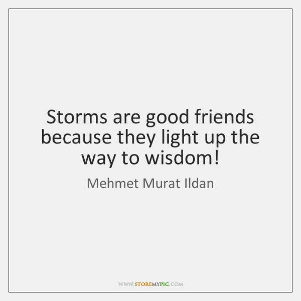 Storms are good friends because they light up the way to wisdom!