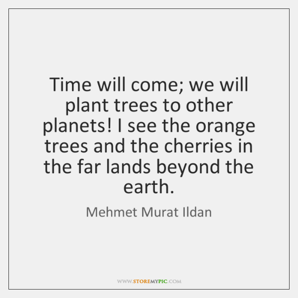 Time will come; we will plant trees to other planets! I see ...