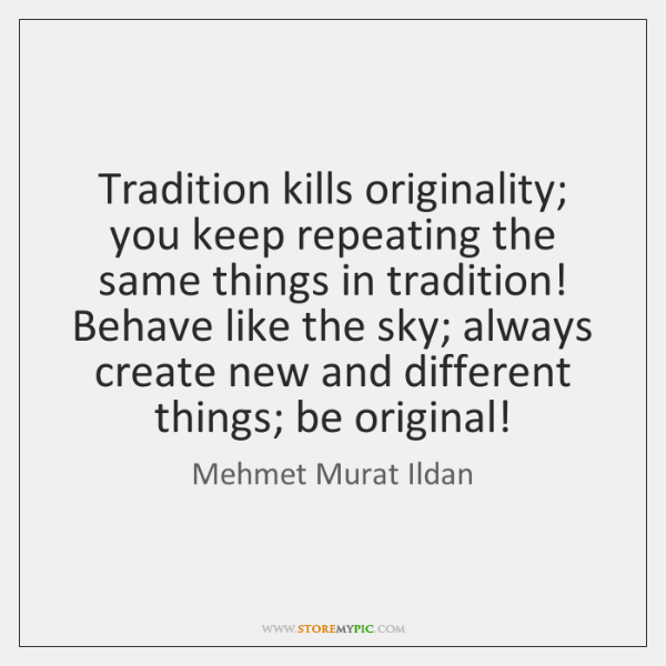 Tradition kills originality; you keep repeating the same things in tradition! Behave ...