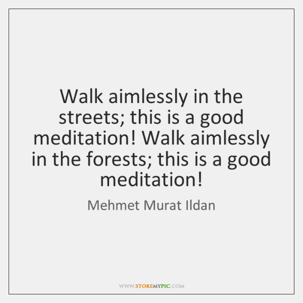 Walk aimlessly in the streets; this is a good meditation! Walk aimlessly ...