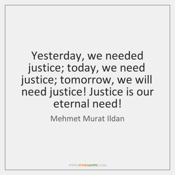 Yesterday, we needed justice; today, we need justice; tomorrow, we will need ...