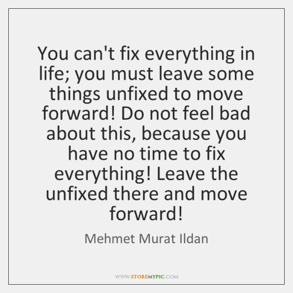 You can't fix everything in life; you must leave some things unfixed ...