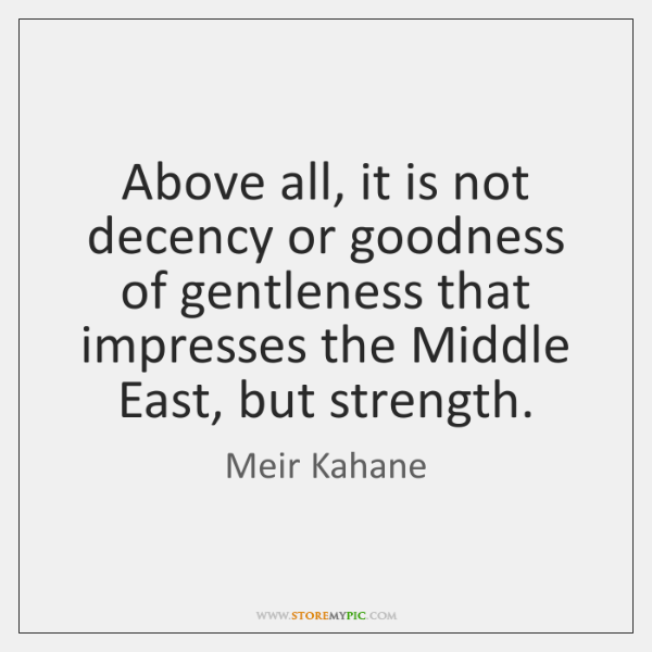 Above all, it is not decency or goodness of gentleness that impresses ...