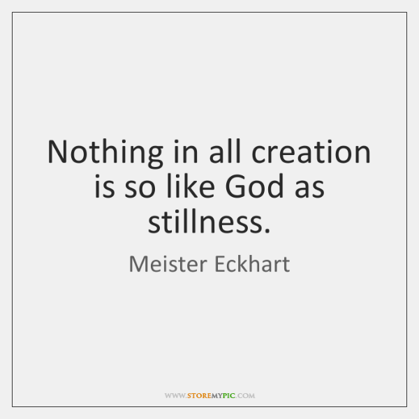 Nothing in all creation is so like God as stillness.